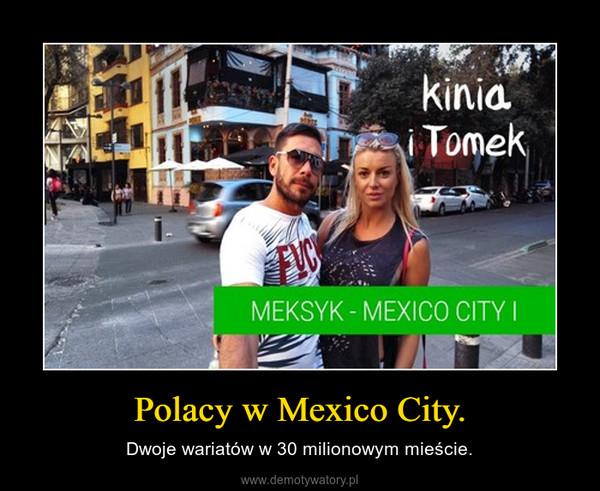 Polacy w Mexico City. – Dwoje wariatów w 30 milionowym mieście.