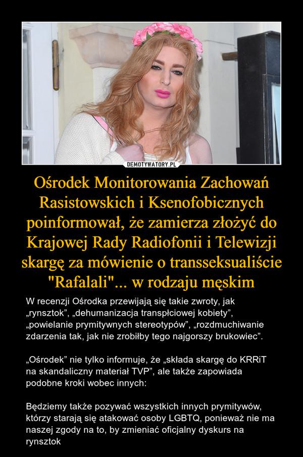 """Ośrodek Monitorowania Zachowań Rasistowskich i Ksenofobicznych poinformował, że zamierza złożyć do Krajowej Rady Radiofonii i Telewizji skargę za mówienie o transseksualiście """"Rafalali""""... w rodzaju męskim – W recenzji Ośrodka przewijają się takie zwroty, jak """"rynsztok"""", """"dehumanizacja transpłciowej kobiety"""", """"powielanie prymitywnych stereotypów"""", """"rozdmuchiwanie zdarzenia tak, jak nie zrobiłby tego najgorszy brukowiec"""".""""Ośrodek"""" nie tylko informuje, że """"składa skargę do KRRiT na skandaliczny materiał TVP"""", ale także zapowiada podobne kroki wobec innych:Będziemy także pozywać wszystkich innych prymitywów, którzy starają się atakować osoby LGBTQ, ponieważ nie ma naszej zgody na to, by zmieniać oficjalny dyskurs na rynsztok"""