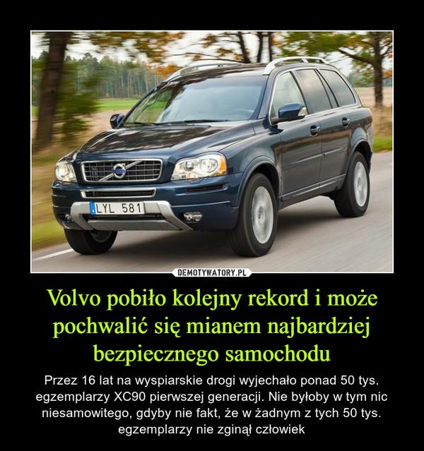 Volvo pobiło kolejny rekord i może pochwalić się mianem najbardziej bezpiecznego samochodu – Przez 16 lat na wyspiarskie drogi wyjechało ponad 50 tys. egzemplarzy XC90 pierwszej generacji. Nie byłoby w tym nic niesamowitego, gdyby nie fakt, że w żadnym z tych 50 tys. egzemplarzy nie zginął człowiek