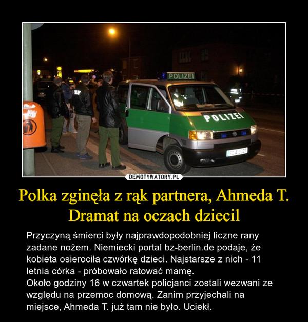 Polka zginęła z rąk partnera, Ahmeda T. Dramat na oczach dziecil – Przyczyną śmierci były najprawdopodobniej liczne rany zadane nożem. Niemiecki portal bz-berlin.de podaje, że kobieta osierociła czwórkę dzieci. Najstarsze z nich - 11 letnia córka - próbowało ratować mamę.Około godziny 16 w czwartek policjanci zostali wezwani ze względu na przemoc domową. Zanim przyjechali na miejsce, Ahmeda T. już tam nie było. Uciekł.