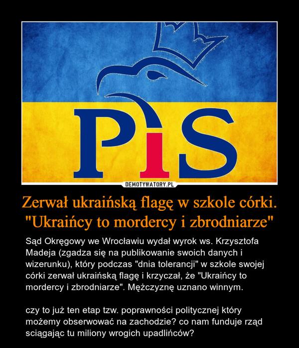 """Zerwał ukraińską flagę w szkole córki. """"Ukraińcy to mordercy i zbrodniarze"""" – Sąd Okręgowy we Wrocławiu wydał wyrok ws. Krzysztofa Madeja (zgadza się na publikowanie swoich danych i wizerunku), który podczas """"dnia tolerancji"""" w szkole swojej córki zerwał ukraińską flagę i krzyczał, że """"Ukraińcy to mordercy i zbrodniarze"""". Mężczyznę uznano winnym.czy to już ten etap tzw. poprawności politycznej który możemy obserwować na zachodzie? co nam funduje rząd sciągając tu miliony wrogich upadlińców?"""
