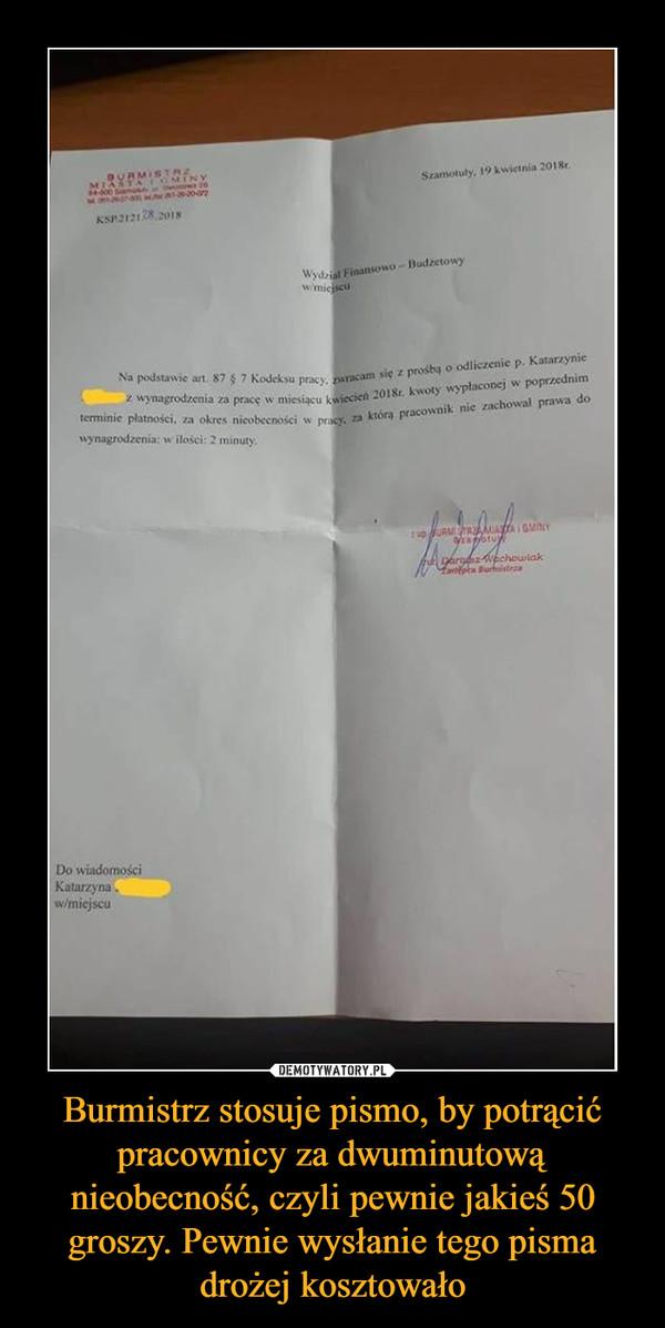 Burmistrz stosuje pismo, by potrącić pracownicy za dwuminutową nieobecność, czyli pewnie jakieś 50 groszy. Pewnie wysłanie tego pisma drożej kosztowało –