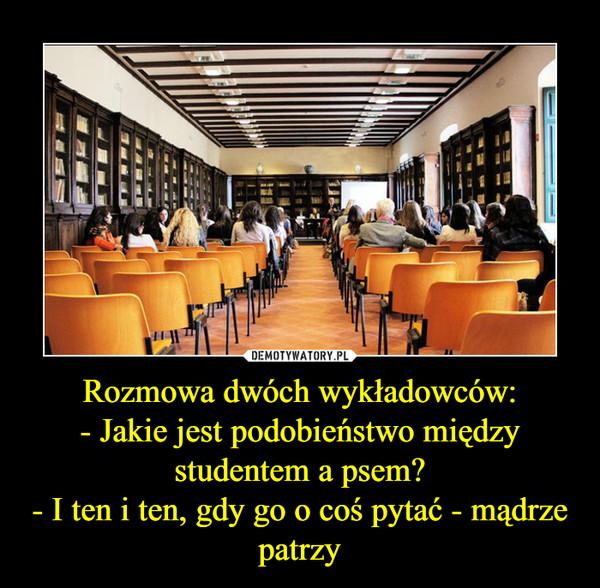 Rozmowa dwóch wykładowców:- Jakie jest podobieństwo między studentem a psem?- I ten i ten, gdy go o coś pytać - mądrze patrzy –