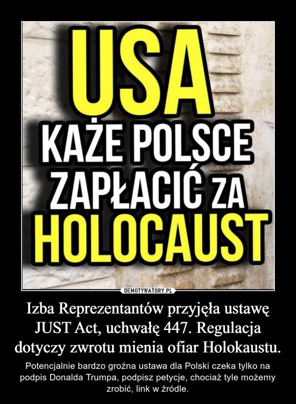 Izba Reprezentantów przyjęła ustawę JUST Act, uchwałę 447. Regulacja dotyczy zwrotu mienia ofiar Holokaustu. – Potencjalnie bardzo groźna ustawa dla Polski czeka tylko na podpis Donalda Trumpa, podpisz petycje, chociaż tyle możemy zrobić, link w źródle.
