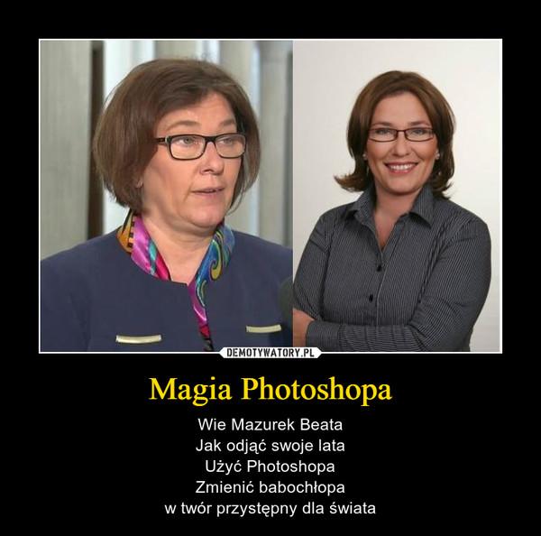 Magia Photoshopa – Wie Mazurek BeataJak odjąć swoje lataUżyć PhotoshopaZmienić babochłopaw twór przystępny dla świata