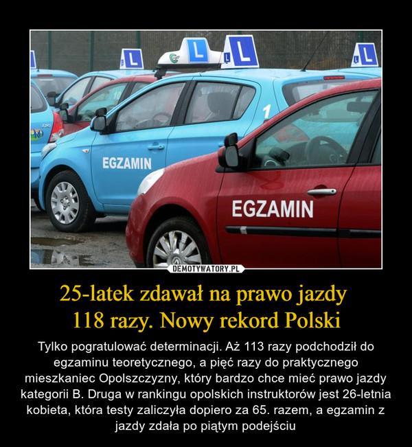 25-latek zdawał na prawo jazdy 118 razy. Nowy rekord Polski – Tylko pogratulować determinacji. Aż 113 razy podchodził do egzaminu teoretycznego, a pięć razy do praktycznego mieszkaniec Opolszczyzny, który bardzo chce mieć prawo jazdy kategorii B. Druga w rankingu opolskich instruktorów jest 26-letnia kobieta, która testy zaliczyła dopiero za 65. razem, a egzamin z jazdy zdała po piątym podejściu