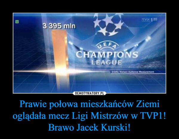 Prawie połowa mieszkańców Ziemi oglądała mecz Ligi Mistrzów w TVP1! Brawo Jacek Kurski! –