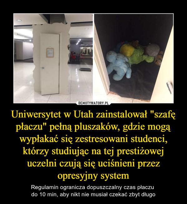 """Uniwersytet w Utah zainstalował """"szafę płaczu"""" pełną pluszaków, gdzie mogą wypłakać się zestresowani studenci, którzy studiując na tej prestiżowej uczelni czują się uciśnieni przez opresyjny system – Regulamin ogranicza dopuszczalny czas płaczu do 10 min, aby nikt nie musiał czekać zbyt długo"""