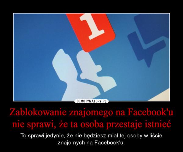 Zablokowanie znajomego na Facebook'u nie sprawi, że ta osoba przestaje istnieć – To sprawi jedynie, że nie będziesz miał tej osoby w liście znajomych na Facebook'u.