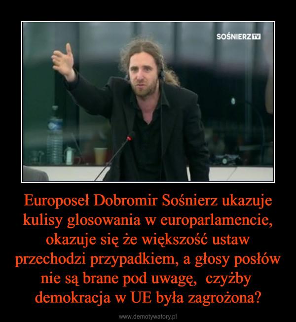 Europoseł Dobromir Sośnierz ukazuje kulisy glosowania w europarlamencie, okazuje się że większość ustaw przechodzi przypadkiem, a głosy posłów nie są brane pod uwagę,  czyżby  demokracja w UE była zagrożona? –