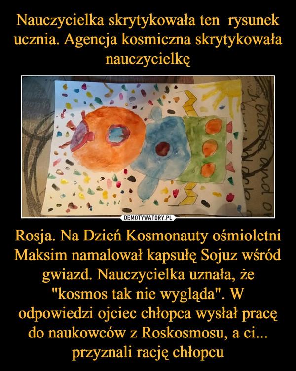 """Rosja. Na Dzień Kosmonauty ośmioletni Maksim namalował kapsułę Sojuz wśród gwiazd. Nauczycielka uznała, że """"kosmos tak nie wygląda"""". W odpowiedzi ojciec chłopca wysłał pracę do naukowców z Roskosmosu, a ci... przyznali rację chłopcu –"""