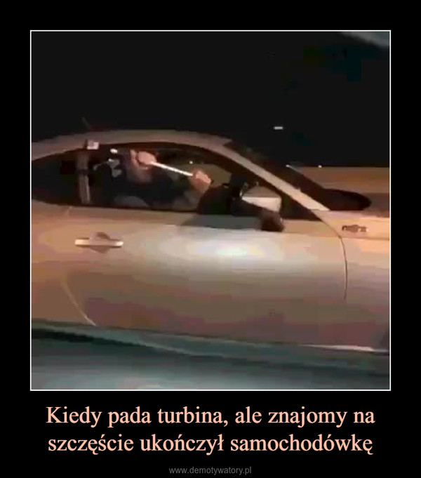 Kiedy pada turbina, ale znajomy na szczęście ukończył samochodówkę –