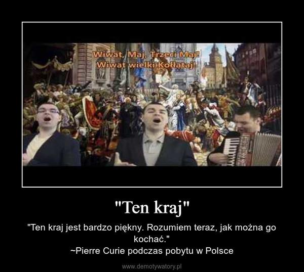 """""""Ten kraj"""" – """"Ten kraj jest bardzo piękny. Rozumiem teraz, jak można go kochać.""""~Pierre Curie podczas pobytu w Polsce"""