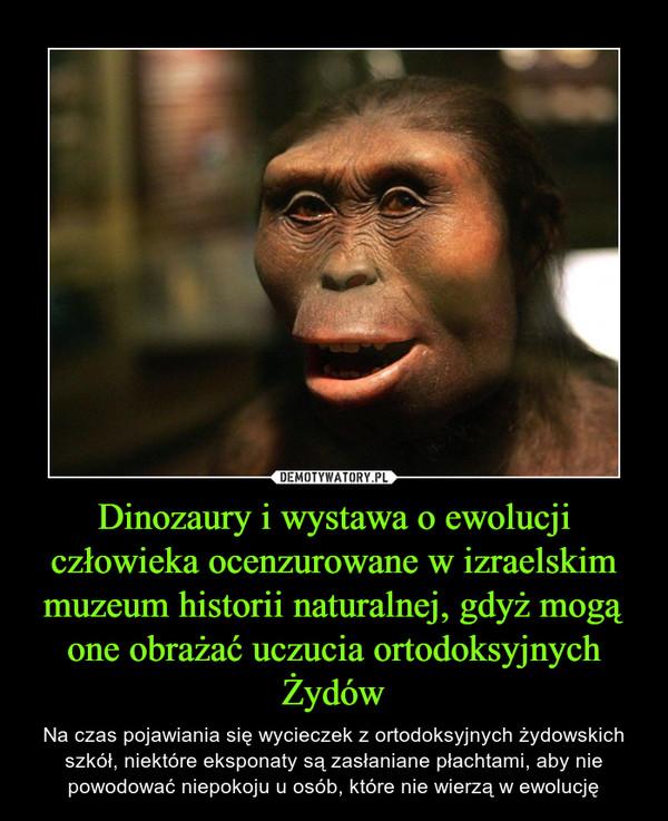 Dinozaury i wystawa o ewolucji człowieka ocenzurowane w izraelskim muzeum historii naturalnej, gdyż mogą one obrażać uczucia ortodoksyjnych Żydów – Na czas pojawiania się wycieczek z ortodoksyjnych żydowskich szkół, niektóre eksponaty są zasłaniane płachtami, aby nie powodować niepokoju u osób, które nie wierzą w ewolucję