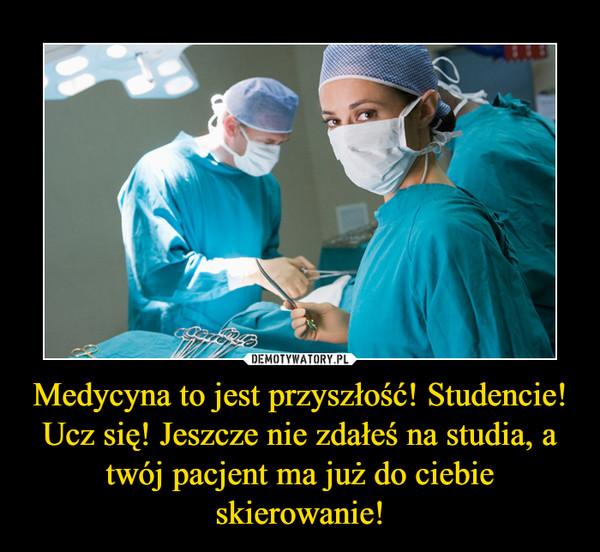 Medycyna to jest przyszłość! Studencie! Ucz się! Jeszcze nie zdałeś na studia, a twój pacjent ma już do ciebie skierowanie! –