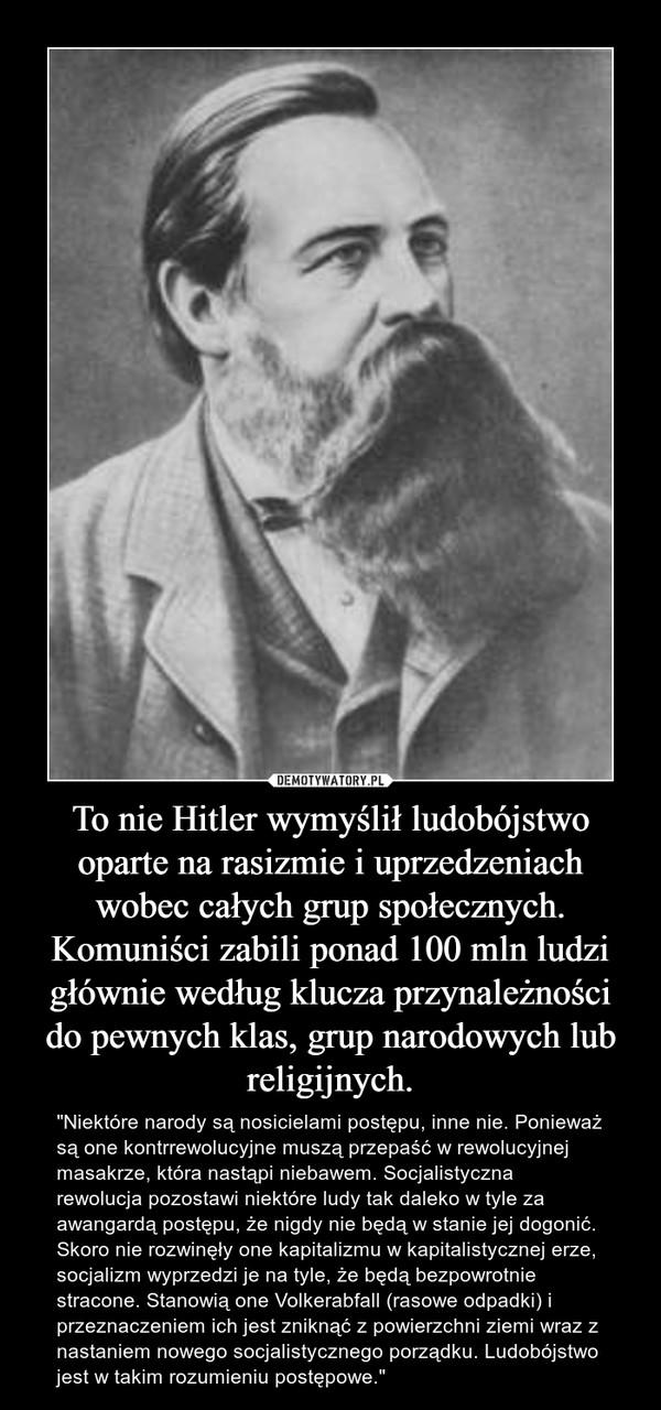 """To nie Hitler wymyślił ludobójstwo oparte na rasizmie i uprzedzeniach wobec całych grup społecznych. Komuniści zabili ponad 100 mln ludzi głównie według klucza przynależności do pewnych klas, grup narodowych lub religijnych. – """"Niektóre narody są nosicielami postępu, inne nie. Ponieważ są one kontrrewolucyjne muszą przepaść w rewolucyjnej masakrze, która nastąpi niebawem. Socjalistyczna rewolucja pozostawi niektóre ludy tak daleko w tyle za awangardą postępu, że nigdy nie będą w stanie jej dogonić. Skoro nie rozwinęły one kapitalizmu w kapitalistycznej erze, socjalizm wyprzedzi je na tyle, że będą bezpowrotnie stracone. Stanowią one Volkerabfall (rasowe odpadki) i przeznaczeniem ich jest zniknąć z powierzchni ziemi wraz z nastaniem nowego socjalistycznego porządku. Ludobójstwo jest w takim rozumieniu postępowe."""""""