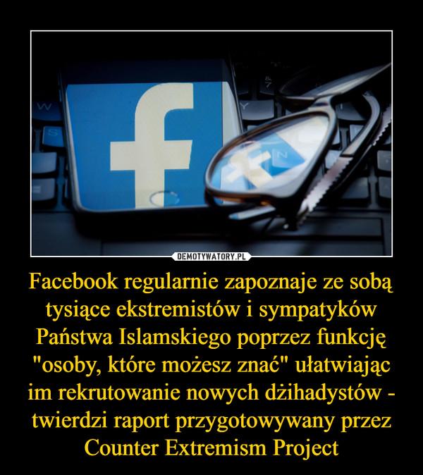 """Facebook regularnie zapoznaje ze sobą tysiące ekstremistów i sympatyków Państwa Islamskiego poprzez funkcję """"osoby, które możesz znać"""" ułatwiając im rekrutowanie nowych dżihadystów - twierdzi raport przygotowywany przez Counter Extremism Project –"""