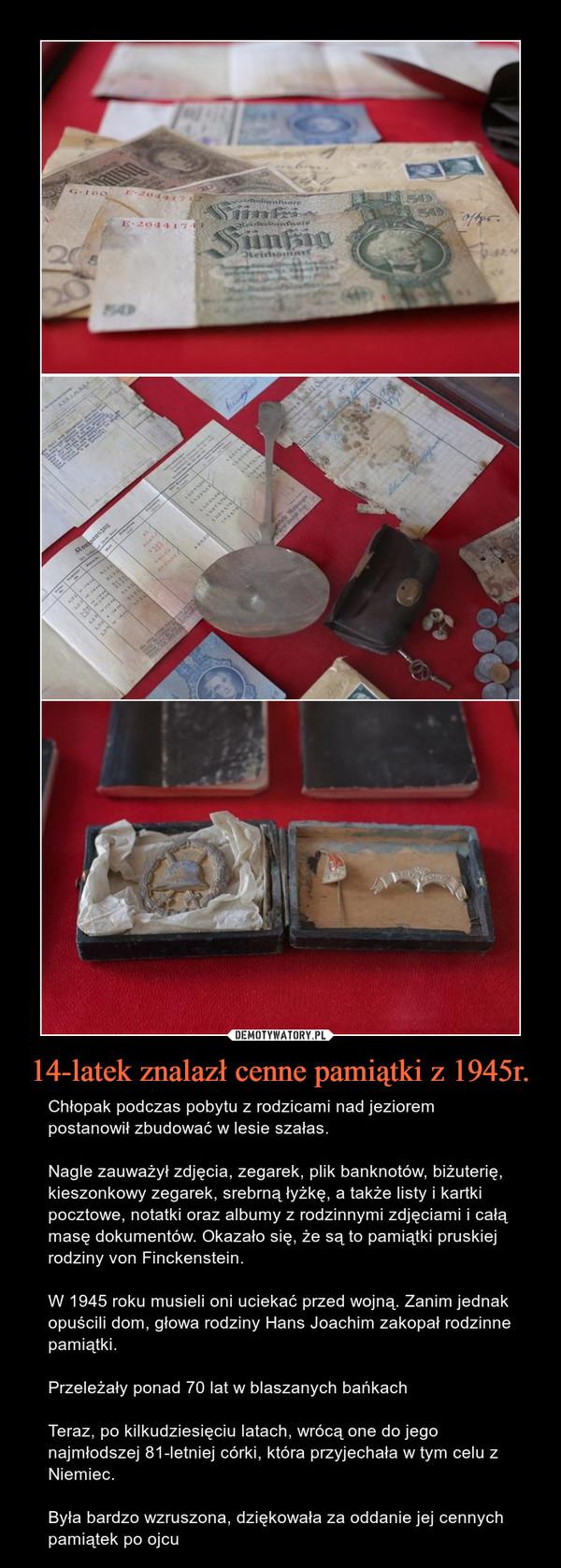 14-latek znalazł cenne pamiątki z 1945r. – Chłopak podczas pobytu z rodzicami nad jeziorem postanowił zbudować w lesie szałas. Nagle zauważył zdjęcia, zegarek, plik banknotów, biżuterię, kieszonkowy zegarek, srebrną łyżkę, a także listy i kartki pocztowe, notatki oraz albumy z rodzinnymi zdjęciami i całą masę dokumentów. Okazało się, że są to pamiątki pruskiej rodziny von Finckenstein.W 1945 roku musieli oni uciekać przed wojną. Zanim jednak opuścili dom, głowa rodziny Hans Joachim zakopał rodzinne pamiątki.Przeleżały ponad 70 lat w blaszanych bańkach Teraz, po kilkudziesięciu latach, wrócą one do jego najmłodszej 81-letniej córki, która przyjechała w tym celu z Niemiec.Była bardzo wzruszona, dziękowała za oddanie jej cennych pamiątek po ojcu