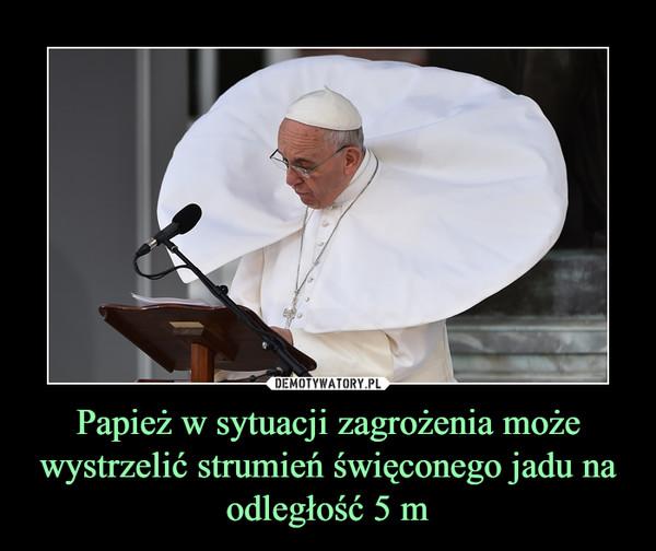 Papież w sytuacji zagrożenia może wystrzelić strumień święconego jadu na odległość 5 m –