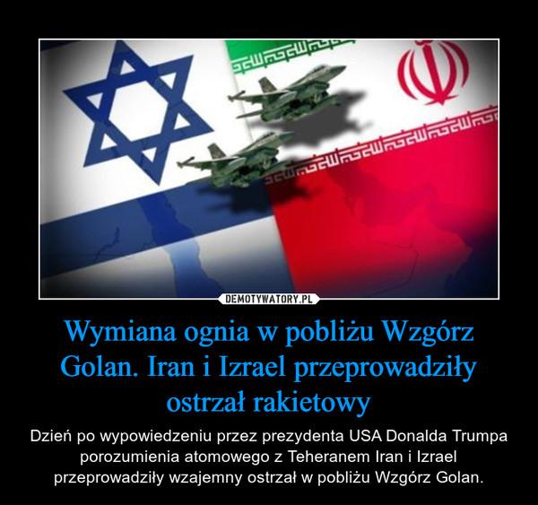 Wymiana ognia w pobliżu Wzgórz Golan. Iran i Izrael przeprowadziły ostrzał rakietowy – Dzień po wypowiedzeniu przez prezydenta USA Donalda Trumpa porozumienia atomowego z Teheranem Iran i Izrael przeprowadziły wzajemny ostrzał w pobliżu Wzgórz Golan.