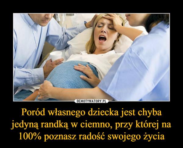 Poród własnego dziecka jest chyba jedyną randką w ciemno, przy której na 100% poznasz radość swojego życia –