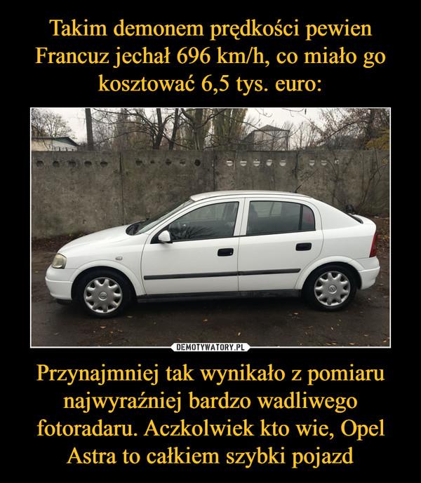 Przynajmniej tak wynikało z pomiaru najwyraźniej bardzo wadliwego fotoradaru. Aczkolwiek kto wie, Opel Astra to całkiem szybki pojazd –