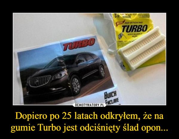 Dopiero po 25 latach odkryłem, że na gumie Turbo jest odciśnięty ślad opon... –