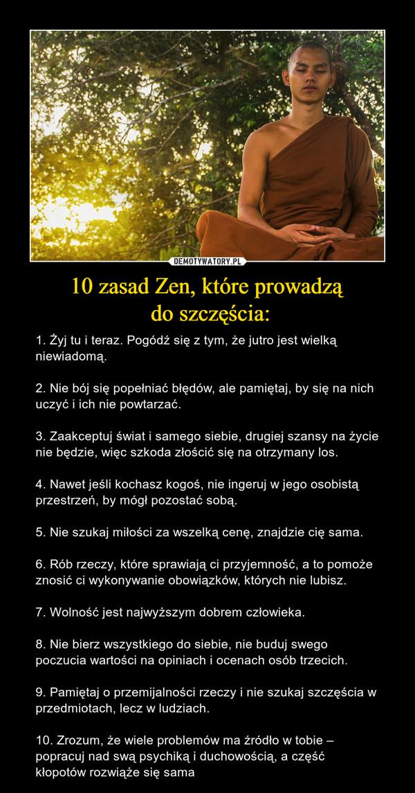 10 zasad Zen, które prowadzą do szczęścia: – 1. Żyj tu i teraz. Pogódź się z tym, że jutro jest wielką niewiadomą.2. Nie bój się popełniać błędów, ale pamiętaj, by się na nich uczyć i ich nie powtarzać.3. Zaakceptuj świat i samego siebie, drugiej szansy na życie nie będzie, więc szkoda złościć się na otrzymany los.4. Nawet jeśli kochasz kogoś, nie ingeruj w jego osobistą przestrzeń, by mógł pozostać sobą.5. Nie szukaj miłości za wszelką cenę, znajdzie cię sama.6. Rób rzeczy, które sprawiają ci przyjemność, a to pomoże znosić ci wykonywanie obowiązków, których nie lubisz.7. Wolność jest najwyższym dobrem człowieka.8. Nie bierz wszystkiego do siebie, nie buduj swego poczucia wartości na opiniach i ocenach osób trzecich.9. Pamiętaj o przemijalności rzeczy i nie szukaj szczęścia w przedmiotach, lecz w ludziach.10. Zrozum, że wiele problemów ma źródło w tobie – popracuj nad swą psychiką i duchowością, a część kłopotów rozwiąże się sama