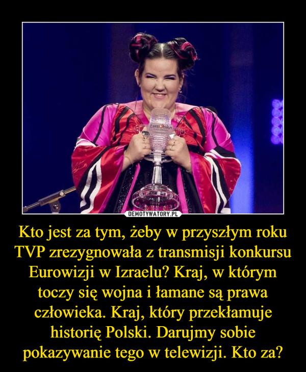 Kto jest za tym, żeby w przyszłym roku TVP zrezygnowała z transmisji konkursu Eurowizji w Izraelu? Kraj, w którym toczy się wojna i łamane są prawa człowieka. Kraj, który przekłamuje historię Polski. Darujmy sobie pokazywanie tego w telewizji. Kto za? –