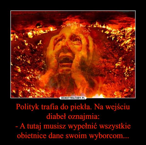 Polityk trafia do piekła. Na wejściu diabeł oznajmia:- A tutaj musisz wypełnić wszystkie obietnice dane swoim wyborcom... –