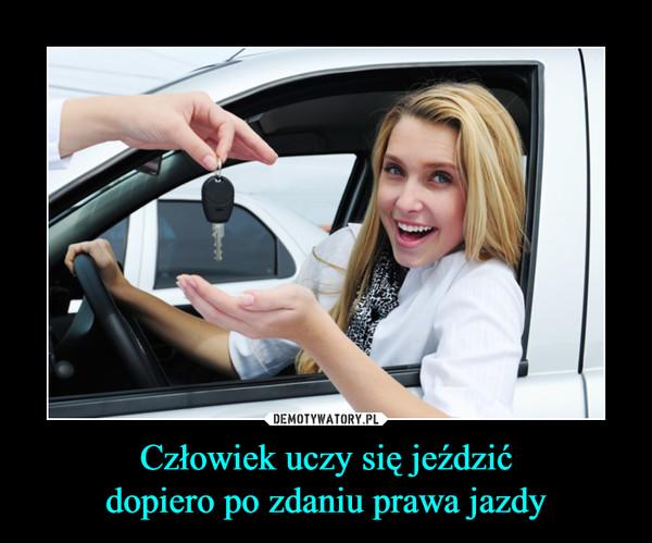 Człowiek uczy się jeździćdopiero po zdaniu prawa jazdy –