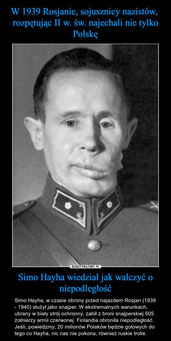 Simo Hayha wiedział jak walczyć o niepodległość – Simo Hayha, w czasie obrony przed najazdem Rosjan (1939 - 1940) służył jako snajper. W ekstremalnych warunkach, ubrany w biały strój ochronny, zabił z broni snajperskiej 505 żołnierzy armii czerwonej. Finlandia obroniła niepodległość. Jeśli, powiedzmy, 20 milionów Polaków będzie gotowych do tego co Hayha, nic nas nie pokona, również ruskie trolle.