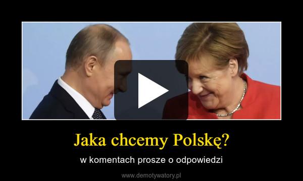 Jaka chcemy Polskę? – w komentach prosze o odpowiedzi