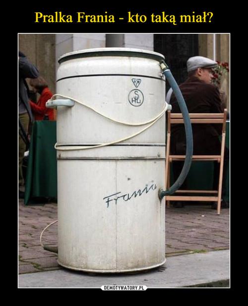 Pralka Frania - kto taką miał?