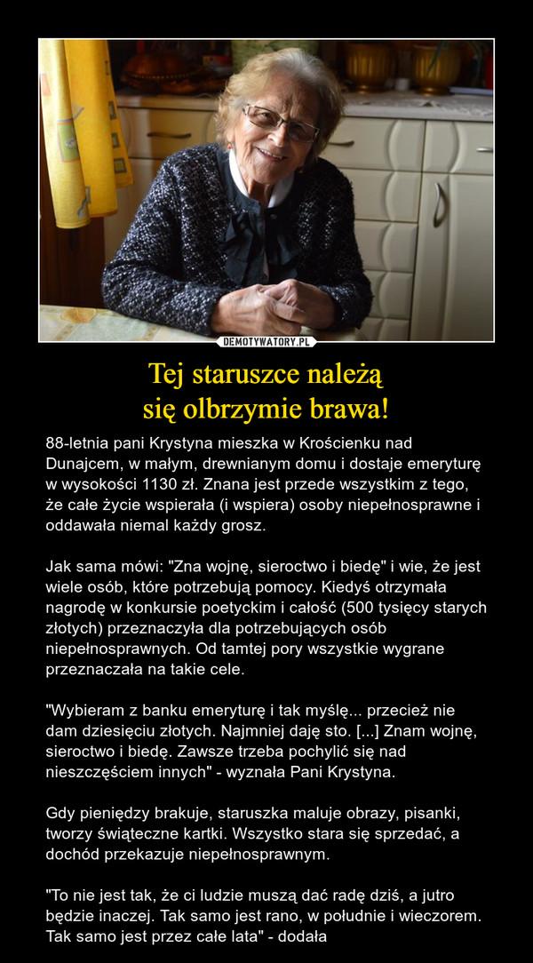 """Tej staruszce należąsię olbrzymie brawa! – 88-letnia pani Krystyna mieszka w Krościenku nad Dunajcem, w małym, drewnianym domu i dostaje emeryturę w wysokości 1130 zł. Znana jest przede wszystkim z tego, że całe życie wspierała (i wspiera) osoby niepełnosprawne i oddawała niemal każdy grosz. Jak sama mówi: """"Zna wojnę, sieroctwo i biedę"""" i wie, że jest wiele osób, które potrzebują pomocy. Kiedyś otrzymała nagrodę w konkursie poetyckim i całość (500 tysięcy starych złotych) przeznaczyła dla potrzebujących osób niepełnosprawnych. Od tamtej pory wszystkie wygrane przeznaczała na takie cele.""""Wybieram z banku emeryturę i tak myślę... przecież nie dam dziesięciu złotych. Najmniej daję sto. [...] Znam wojnę, sieroctwo i biedę. Zawsze trzeba pochylić się nad nieszczęściem innych"""" - wyznała Pani Krystyna.Gdy pieniędzy brakuje, staruszka maluje obrazy, pisanki, tworzy świąteczne kartki. Wszystko stara się sprzedać, a dochód przekazuje niepełnosprawnym. """"To nie jest tak, że ci ludzie muszą dać radę dziś, a jutro będzie inaczej. Tak samo jest rano, w południe i wieczorem. Tak samo jest przez całe lata"""" - dodała"""