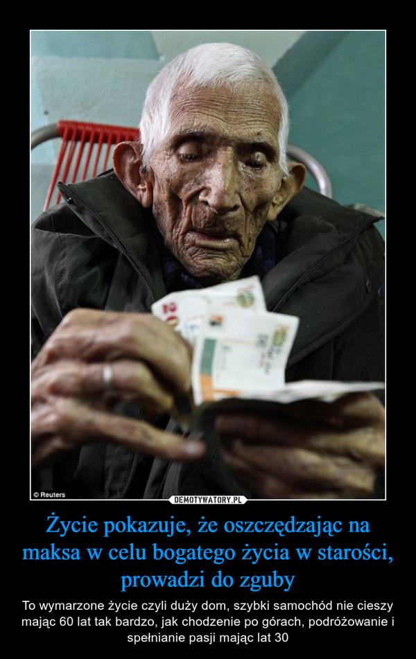 Życie pokazuje, że oszczędzając na maksa w celu bogatego życia w starości, prowadzi do zguby – To wymarzone życie czyli duży dom, szybki samochód nie cieszy mając 60 lat tak bardzo, jak chodzenie po górach, podróżowanie i spełnianie pasji mając lat 30