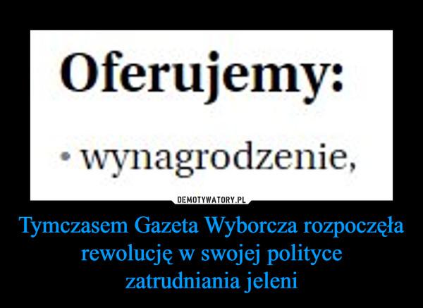 Tymczasem Gazeta Wyborcza rozpoczęła rewolucję w swojej politycezatrudniania jeleni –  Oferujemy:wynagrodzenie