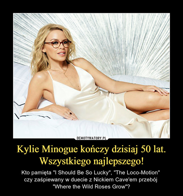 "Kylie Minogue kończy dzisiaj 50 lat.Wszystkiego najlepszego! – Kto pamięta ""I Should Be So Lucky"", ""The Loco-Motion"" czy zaśpiewany w duecie z Nickiem Cave'em przebój ""Where the Wild Roses Grow""?"