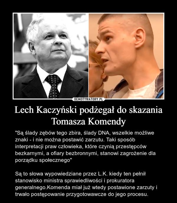 """Lech Kaczyński podżegał do skazania Tomasza Komendy – """"Są ślady zębów tego zbira, ślady DNA, wszelkie możliwe znaki - i nie można postawić zarzutu. Taki sposób interpretacji praw człowieka, które czynią przestępców bezkarnymi, a ofiary bezbronnymi, stanowi zagrożenie dla porządku społecznego""""Są to słowa wypowiedziane przez L.K. kiedy ten pełnił stanowisko ministra sprawiedliwości i prokuratora generalnego.Komenda miał już wtedy postawione zarzuty i trwało postępowanie przygotowawcze do jego procesu."""