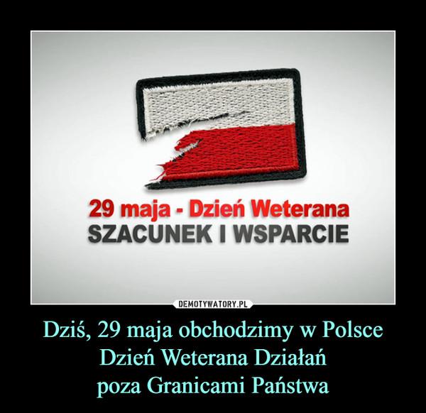 Dziś, 29 maja obchodzimy w Polsce Dzień Weterana Działańpoza Granicami Państwa –