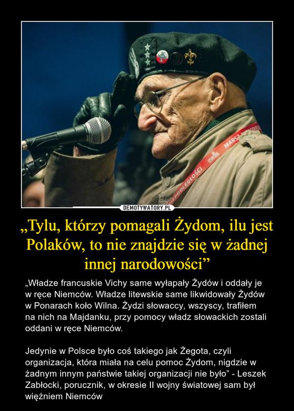 """""""Tylu, którzy pomagali Żydom, ilu jest Polaków, to nie znajdzie się w żadnej innej narodowości"""" – """"Władze francuskie Vichy same wyłapały Żydów i oddały je w ręce Niemców. Władze litewskie same likwidowały Żydów w Ponarach koło Wilna. Żydzi słowaccy, wszyscy, trafiłem na nich na Majdanku, przy pomocy władz słowackich zostali oddani w ręce Niemców.Jedynie w Polsce było coś takiego jak Żegota, czyli organizacja, która miała na celu pomoc Żydom, nigdzie w żadnym innym państwie takiej organizacji nie było"""" - Leszek Zabłocki, porucznik, w okresie II wojny światowej sam był więźniem Niemców"""