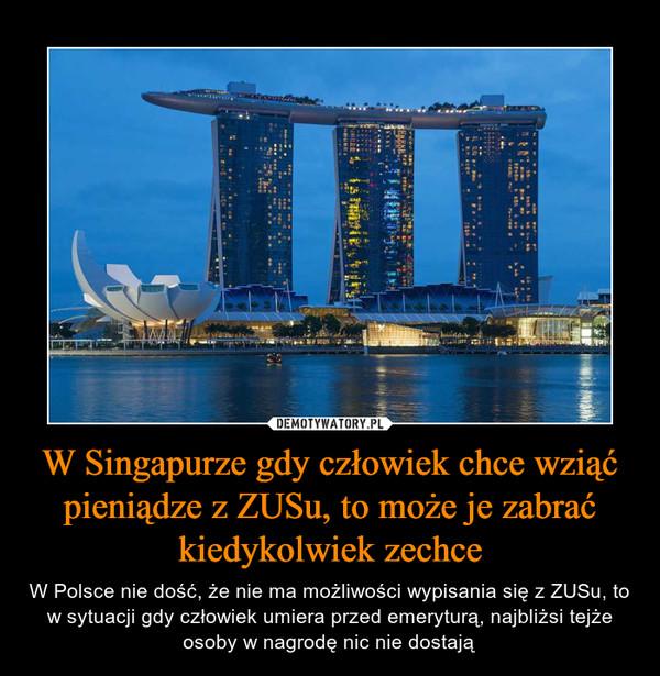 W Singapurze gdy człowiek chce wziąć pieniądze z ZUSu, to może je zabrać kiedykolwiek zechce – W Polsce nie dość, że nie ma możliwości wypisania się z ZUSu, to w sytuacji gdy człowiek umiera przed emeryturą, najbliżsi tejże osoby w nagrodę nic nie dostają