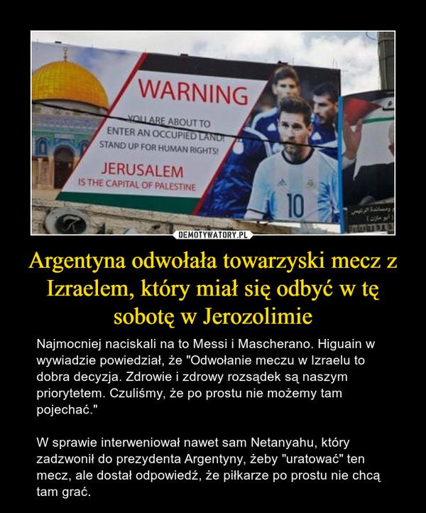 """Argentyna odwołała towarzyski mecz z Izraelem, który miał się odbyć w tę sobotę w Jerozolimie – Najmocniej naciskali na to Messi i Mascherano. Higuain w wywiadzie powiedział, że """"Odwołanie meczu w Izraelu to dobra decyzja. Zdrowie i zdrowy rozsądek są naszym priorytetem. Czuliśmy, że po prostu nie możemy tam pojechać.""""W sprawie interweniował nawet sam Netanyahu, który zadzwonił do prezydenta Argentyny, żeby """"uratować"""" ten mecz, ale dostał odpowiedź, że piłkarze po prostu nie chcą tam grać."""