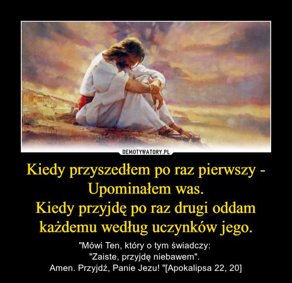 """Kiedy przyszedłem po raz pierwszy - Upominałem was.Kiedy przyjdę po raz drugi oddam każdemu według uczynków jego. – """"Mówi Ten, który o tym świadczy: """"Zaiste, przyjdę niebawem"""". Amen. Przyjdź, Panie Jezu! """"[Apokalipsa 22, 20]"""