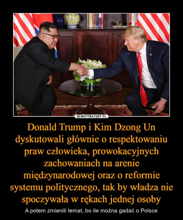 Donald Trump i Kim Dzong Un dyskutowali głównie o respektowaniu praw człowieka, prowokacyjnych zachowaniach na arenie międzynarodowej oraz o reformie systemu politycznego, tak by władza nie spoczywała w rękach jednej osoby – A potem zmienili temat, bo ile można gadać o Polsce