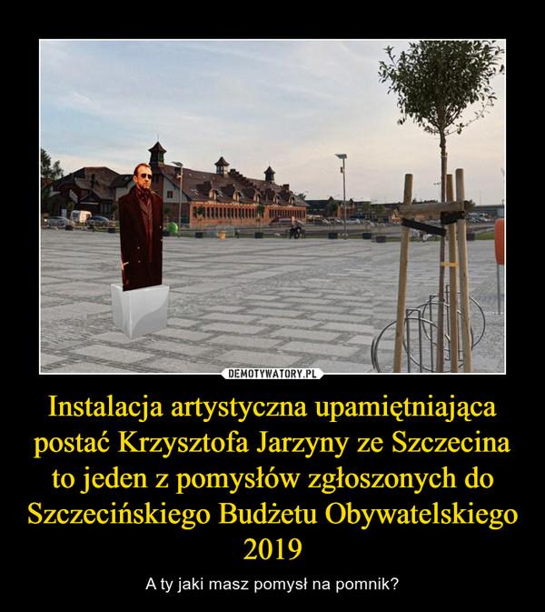 Instalacja artystyczna upamiętniająca postać Krzysztofa Jarzyny ze Szczecina to jeden z pomysłów zgłoszonych do Szczecińskiego Budżetu Obywatelskiego 2019 – A ty jaki masz pomysł na pomnik?