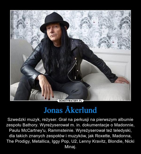 Jonas Åkerlund – Szwedzki muzyk, reżyser. Grał na perkusji na pierwszym albumie zespołu Bathory. Wyreżyserował m. in. dokumentacje o Madonnie, Paulu McCartney'u, Rammsteinie. Wyreżyserował też teledyski, dla takich znanych zespołów i muzyków, jak Roxette, Madonna, The Prodigy, Metallica, Iggy Pop, U2, Lenny Kravitz, Blondie, Nicki Minaj.