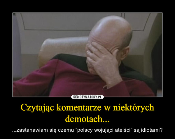 """Czytając komentarze w niektórych demotach... – ...zastanawiam się czemu """"polscy wojująci ateiści"""" są idiotami?"""