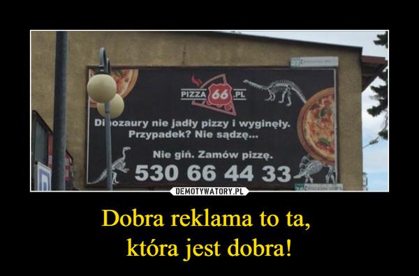 Dobra reklama to ta, która jest dobra! –  Dinozaury nie jadły pizzy i wyginęły.Przypadek? Nie sądzę....Nie giń. Zamów pizzę.