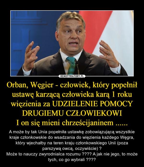 Orban, Węgier - człowiek, który popełnił ustawę karzącą człowieka karą 1 roku więzienia za UDZIELENIE POMOCY DRUGIEMU CZŁOWIEKOWII on się mieni chrześcijaninem ...... – A może by tak Unia popełniła ustawkę zobowiązującą wszystkie kraje członkowskie do wsadzania do więzienia każdego Węgra, który wjechałby na teren kraju członkowskiego Unii (poza parszywą owcą, oczywiście) ?Może to nauczy zwyrodnialca rozumu ???? A jak nie jego, to może tych, co go wybrali ????